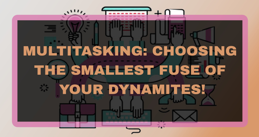 Multitasking: Choosing the Smallest fuse of your dynamites!